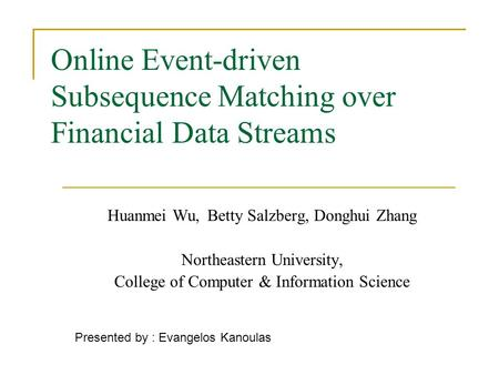 Online Event-driven Subsequence Matching over Financial Data Streams Huanmei Wu,Betty Salzberg, Donghui Zhang Northeastern University, College of Computer.