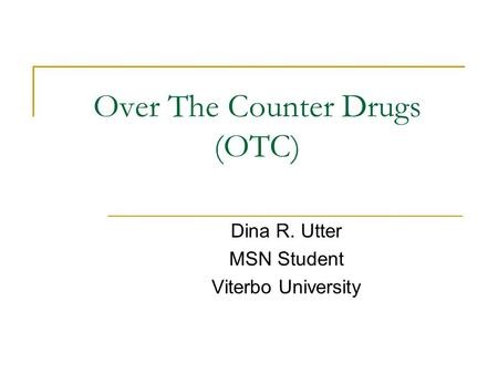 Over The Counter Drugs (OTC) Dina R. Utter MSN Student Viterbo University.