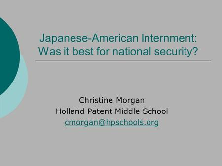 Japanese-American Internment: Was it best for national security? Christine Morgan Holland Patent Middle School