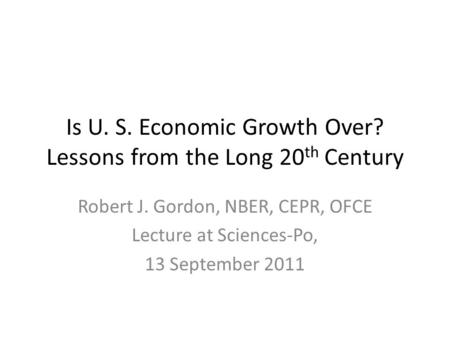 <strong>Is</strong> U. S. Economic Growth Over? Lessons from <strong>the</strong> Long 20 th Century Robert J. Gordon, NBER, CEPR, OFCE Lecture at Sciences-Po, 13 September 2011.