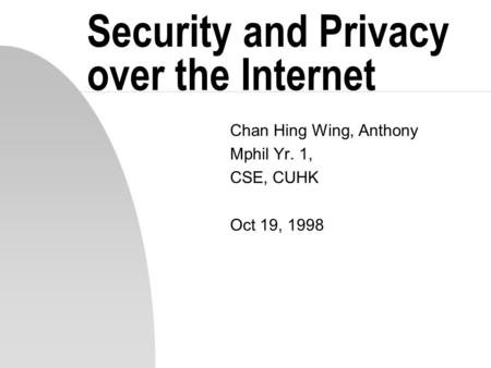 Security and Privacy over the Internet Chan Hing Wing, Anthony Mphil Yr. 1, CSE, CUHK Oct 19, 1998.