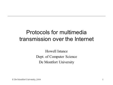 © De Montfort University, 20041 Protocols for multimedia transmission over the Internet Howell Istance Dept. of Computer Science De Montfort University.