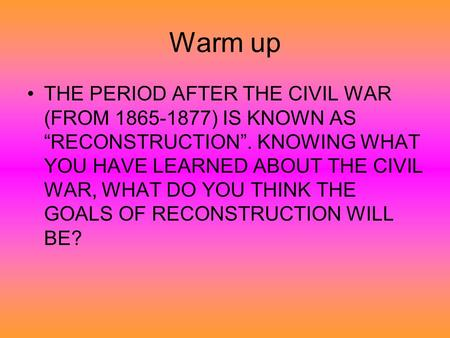 "Warm up THE PERIOD AFTER THE CIVIL WAR (FROM 1865-1877) IS KNOWN AS ""RECONSTRUCTION"". KNOWING WHAT YOU HAVE LEARNED ABOUT THE CIVIL WAR, WHAT DO YOU THINK."