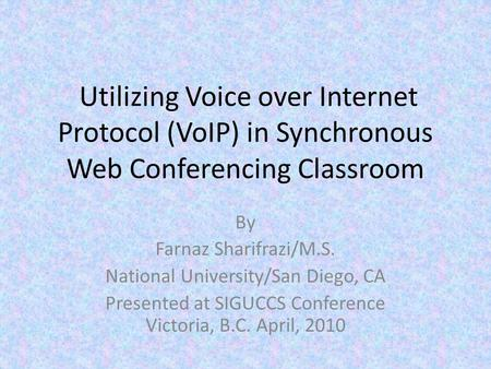 Utilizing Voice over Internet Protocol (VoIP) in Synchronous Web Conferencing Classroom By Farnaz Sharifrazi/M.S. National University/San Diego, CA Presented.