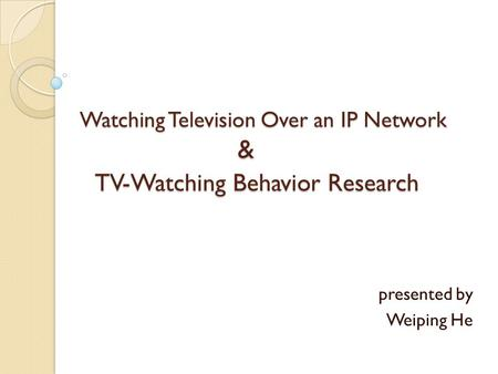Watching Television Over an IP Network & TV-Watching Behavior Research presented by Weiping He.