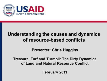 Understanding the causes and dynamics of resource-based conflicts Presenter: Chris Huggins Treasure, Turf and Turmoil: The Dirty Dynamics of Land and Natural.