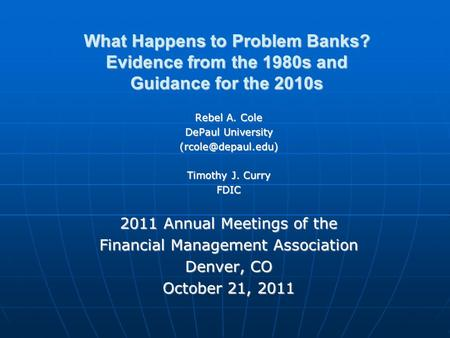 What Happens to Problem Banks? Evidence from the 1980s and Guidance for the 2010s Rebel A. Cole DePaul University Timothy J. Curry FDIC.