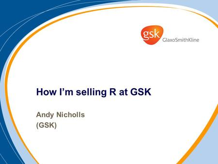 How Im selling R at GSK Andy Nicholls (GSK). Outline My background / Industry background What Ive done to promote the use of R Has it worked? The future…