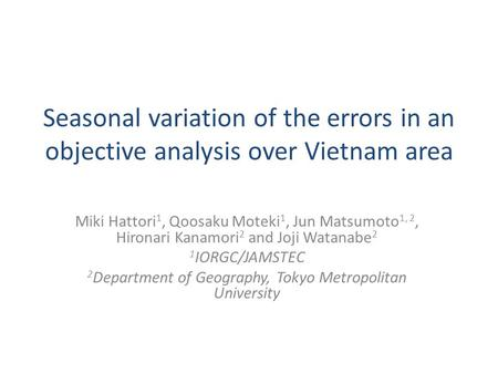 Seasonal variation of the errors in an objective analysis over Vietnam area Miki Hattori 1, Qoosaku Moteki 1, Jun Matsumoto 1, 2, Hironari Kanamori 2 and.