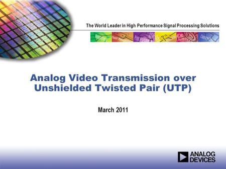 The World Leader in High Performance Signal Processing Solutions Analog Video Transmission over Unshielded Twisted Pair (UTP) March 2011.