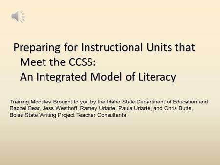Preparing for Instructional Units that Meet the CCSS: An Integrated Model of Literacy Training Modules Brought to you by the Idaho State Department of.