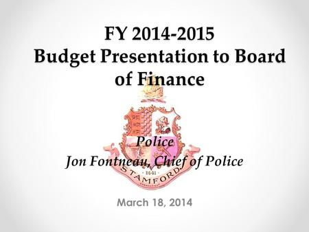 FY 2014-2015 Budget Presentation to Board of Finance March 18, 2014 Police Jon Fontneau, Chief of Police.