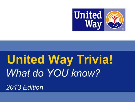 United Way Trivia! What do YOU know? 2013 Edition.