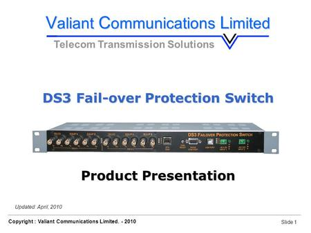 Slide 1 Copyright : Valiant Communications Limited. - 2010 Slide 1 DS3 Fail-over Protection Switch Orion Telecom Networks Inc. - 2010 Updated: April, 2010.