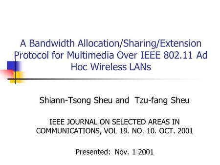 A Bandwidth Allocation/Sharing/Extension Protocol for Multimedia Over IEEE 802.11 Ad Hoc Wireless LANs Shiann-Tsong Sheu and Tzu-fang Sheu IEEE JOURNAL.