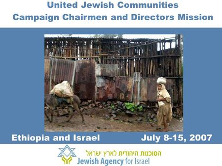 Partnering with purpose, all over the world. United Jewish Communities Campaign Chairmen and Directors Mission July 8-15, 2007Ethiopia and Israel.
