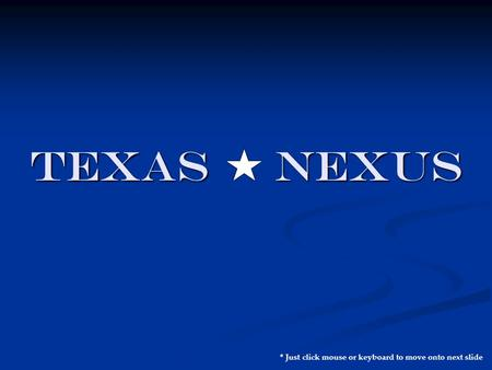 TEXAS NEXUS * Just click mouse or keyboard to move onto next slide.