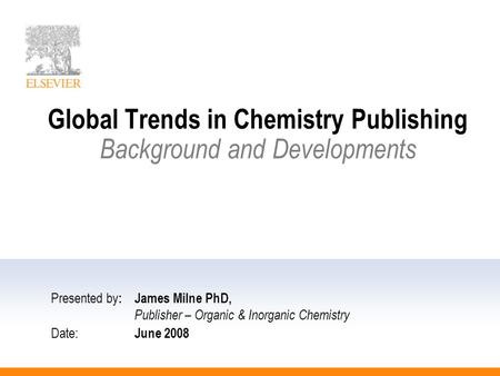 Global Trends in Chemistry Publishing Background and Developments Presented by :James Milne PhD, Publisher – Organic & Inorganic Chemistry Date: June 2008.