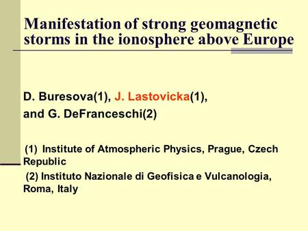 Manifestation of strong geomagnetic storms in the ionosphere above Europe D. Buresova(1), J. Lastovicka(1), and G. DeFranceschi(2) (1)Institute of Atmospheric.