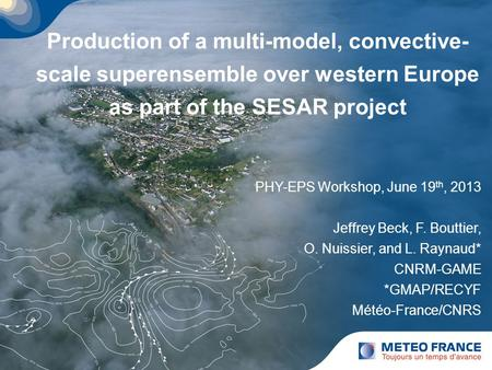 Production of a multi-model, convective- scale superensemble over western Europe as part of the SESAR project PHY-EPS Workshop, June 19 th, 2013 Jeffrey.