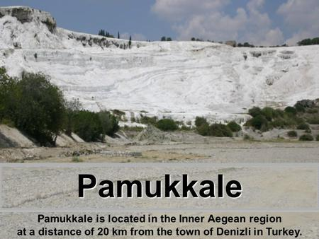 Pamukkale Pamukkale is located in the Inner Aegean region at a distance of 20 km from the town of Denizli in Turkey.