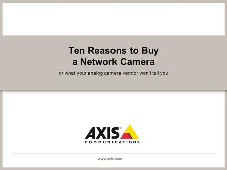 Www.axis.com Ten Reasons to Buy a Network Camera or what your analog camera vendor wont tell you.