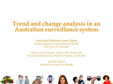 Trend and change analysis in an Australian surveillance system Associate Professor Anne Taylor South Australian Department of Health University of Adelaide.