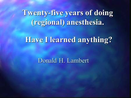 Twenty-five years of doing (regional) anesthesia. Donald H. Lambert Have I learned anything?