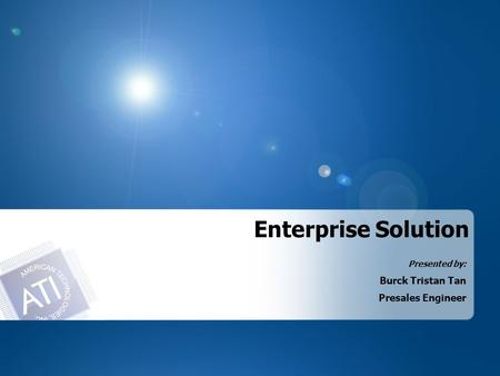 Enterprise Solution Presented by: Burck Tristan Tan Presales Engineer.