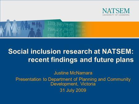 Social inclusion research at NATSEM: recent findings and future plans Justine McNamara Presentation to Department of Planning and Community Development,