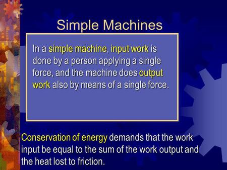 Simple Machines In a simple machine, input work is done by a person applying a single force, and the machine does output work also by means of a single.