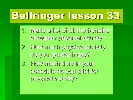 Bellringer lesson 33 1.Make a list of all the benefits of regular physical activity. 2.How much physical activity do you get each day? 3.How much time.