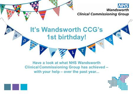 Its Wandsworth CCGs 1st birthday! Have a look at what NHS Wandsworth Clinical Commissioning Group has achieved – with your help – over the past year...