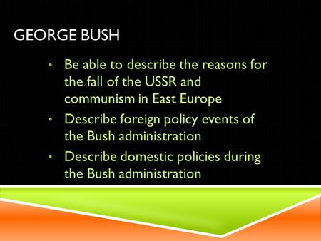 GEORGE BUSH Be able to describe the reasons for the fall of the USSR and communism in East Europe Describe foreign policy events of the Bush administration.