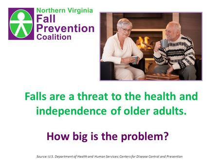 Falls are a threat to the health and independence of older adults. How big is the problem? Source: U.S. Department of Health and Human Services; Centers.
