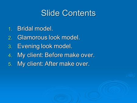 Slide Contents 1. Bridal model. 2. Glamorous look model. 3. Evening look model. 4. My client: Before make over. 5. My client: After make over.