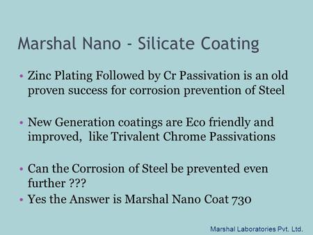 Marshal Nano - Silicate Coating Zinc Plating Followed by Cr Passivation is an old proven success for corrosion prevention of Steel New Generation coatings.