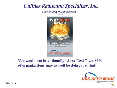 1 Utilities Reduction Specialists, Inc. a cost management company Slide 1 of 9 You would not intentionally Burn Cash, yet 80% of organizations may as.