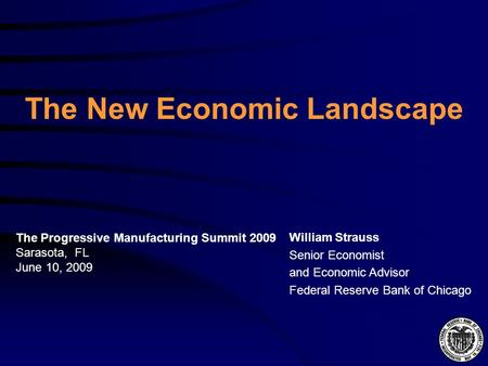 The New Economic Landscape William Strauss Senior Economist and Economic Advisor Federal Reserve Bank of Chicago The Progressive Manufacturing Summit 2009.