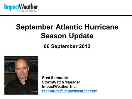 September Atlantic Hurricane Season Update 06 September 2012 Fred Schmude StormWatch Manager ImpactWeather, Inc.
