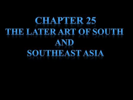 Chapter 25 The later art of south and Southeast Asia.