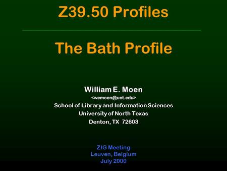 Z39.50 Profiles The Bath Profile ZIG Meeting Leuven, Belgium July 2000 William E. Moen School of Library and Information Sciences University.
