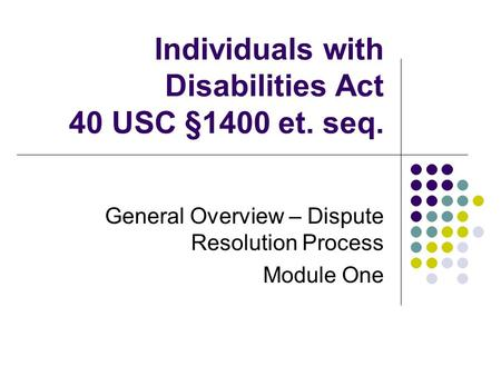 Individuals with Disabilities Act 40 USC §1400 et. seq. General Overview – Dispute Resolution Process Module One.