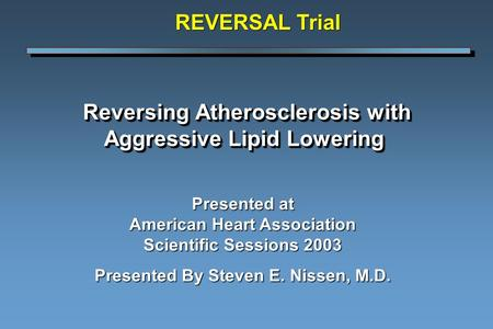 Reversing Atherosclerosis with Aggressive Lipid Lowering Reversing Atherosclerosis with Aggressive Lipid Lowering Presented at American Heart Association.