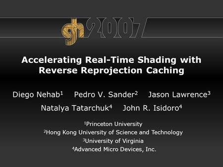 Accelerating Real-Time Shading with Reverse Reprojection Caching Diego Nehab 1 Pedro V. Sander 2 Jason Lawrence 3 Natalya Tatarchuk 4 John R. Isidoro 4.