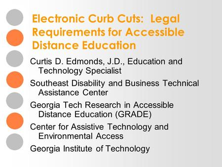 Electronic Curb Cuts: Legal Requirements for Accessible Distance Education Curtis D. Edmonds, J.D., Education and Technology Specialist Southeast Disability.
