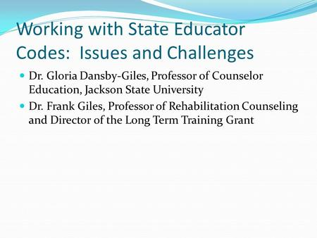 Working with State Educator Codes: Issues and Challenges Dr. Gloria Dansby-Giles, Professor of Counselor Education, Jackson State University Dr. Frank.