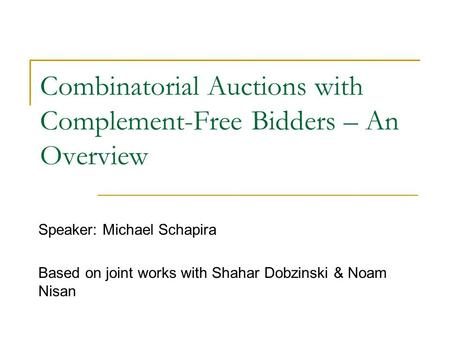 Combinatorial Auctions with Complement-Free Bidders – An Overview Speaker: Michael Schapira Based on joint works with Shahar Dobzinski & Noam Nisan.