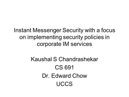 Instant Messenger Security with a focus on implementing security policies in corporate IM services Kaushal S Chandrashekar CS 691 Dr. Edward Chow UCCS.