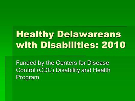 Healthy Delawareans with Disabilities: 2010 Funded by the Centers for Disease Control (CDC) Disability and Health Program.